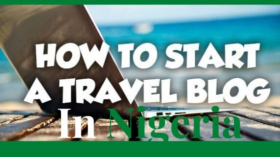 how to start a travel blog in nigeria